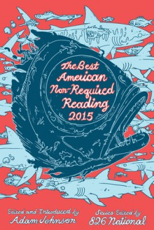 The Best American Nonrequired Reading 2015 - Designers 826 National, Adam Johnson