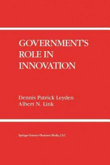 Government S Role in Innovation - Dennis Patrick Leyden, Albert N Link