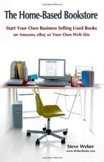 The Home-Based Bookstore: Start Your Own Business Selling Used Books on Amazon, eBay or Your Own Web Site - Steve Weber