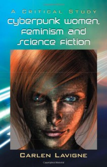 Cyberpunk Women, Feminism and Science Fiction : A Critical Study - Carlen Lavigne