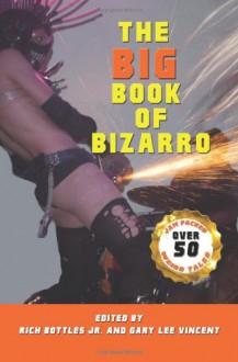 The Big Book of Bizarro - Rich Bottles Jr., Gary Lee Vincent, Christy Leigh Stewart, Richard Godwin, Nikko Lee, Wol-vriey, Nelson Pyles, Kimber Vale, Clare de Lune