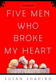 Five Men Who Broke My Heart: A Memoir - Susan Shapiro