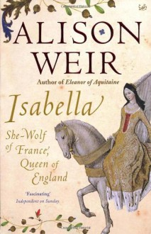 Isabella: She-Wolf of France, Queen of England - Alison Weir