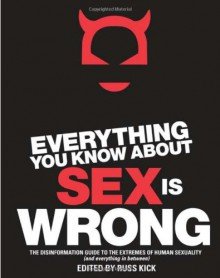Everything You Know About Sex is Wrong: The Disinformation Guide to the Extremes of Human Sexuality (and Everything in Between) - Russ Kick, Audacia Ray, Violet Blue, Tristan Taormino, Christen Clifford, Libby Lynn