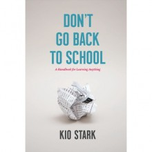 Don't Go Back to School: A Handbook for Learning Anything - Kio Stark