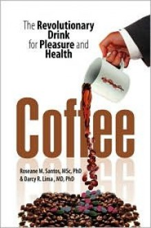 Coffee: The Revolutionary Drink for Pleasure and Health - Roseane M. Santos, Darcy R. Lima