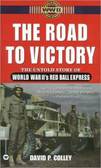 Road to Victory: Untold Story of World War II's Red Ball Express - David P. Colley