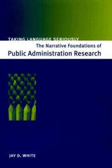 Taking Language Seriously: The Narrative Foundations of Public Administration Research - Jay D. White