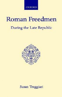 Roman Freedmen - During the Late Republic - Susan Treggiari