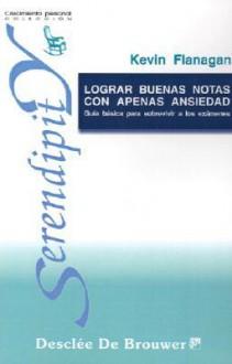 Lograr Buenas Notas Con Apenas Ansiedad: Guia Basica Para Sobrevivir A Los Esamenes (Spanish Edition) - Kevin Flanagan