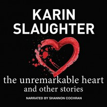The Unremarkable Heart, and Other Stories - Karin Slaughter,Shannon Cochran