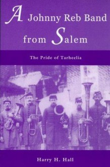 A Johnny Reb Band from Salem: The Pride of Tarheelia - Harry H. Hall