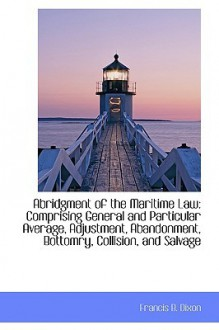 Abridgment of the Maritime Law: Comprising General and Particular Average, Adjustment, Abandonment, - Francis B. Dixon