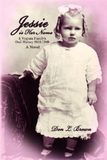Jessie Is Her Name: A Virginia Family's Oral History 1912-1949 - Don Brown