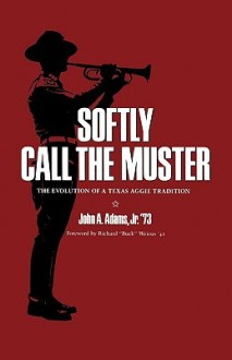 "Softly Call the Muster: The Evolution of a Texas Aggie Tradition - John A. Adams, Richard ""Buck"" Weirus"
