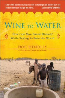 Wine to Water: How One Man Saved Himself While Trying to Save the World - Doc Hendley