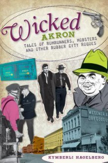 Wicked Akron (OH): Tales of Rumrunners, Mobsters and Other Rubber City Rogues - Kymberli Hagelberg