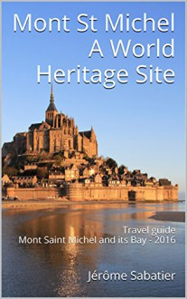 Mont St Michel A World Heritage Site: Travel guide Mont Saint Michel and its Bay - 2016 - Jérôme Sabatier