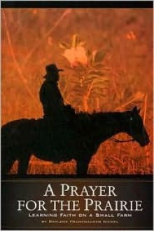 A Prayer for the Prairie: Learning Faith on a Small Farm - Raylene Frankhauser Nickel