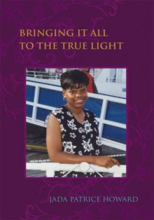 Bringing It All to the True Light - Jada Howard