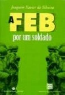 A FEB por um soldado - Joaquim Xavier da Silveira
