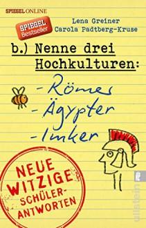 Nenne drei Hochkulturen: Römer, Ägypter, Imker: Neue witzige Schülerantworten und Lehrergeschichten - Carola Padtberg-Kruse,Lena Greiner