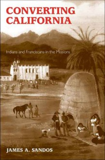 Converting California: Indians and Franciscans in the Missions - James A. Sandos