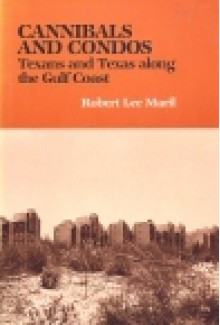 Cannibals and Condos: Texans and Texas along the Gulf Coast - Robert Lee Maril