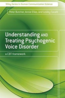 Understanding and Treating Psychogenic Voice Disorder: A CBT Framework - Peter Butcher, Annie Elias, Lesley Cavalli