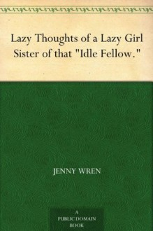"""Lazy Thoughts of a Lazy Girl Sister of that """"Idle Fellow."""" - Jenny Wren"""