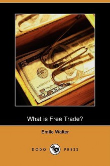 "What Is Free Trade? an Adaptation of Frederic Bastiat's ""Sophismes Econimiques"" (Dodo Press) - Emile Walter"