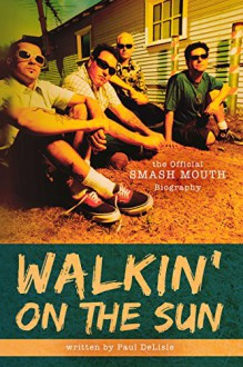 Walkin' on the Sun: The Official Smash Mouth Biography - Paul DeLisle