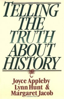 Telling the Truth About History - Joyce Appleby, Lynn Hunt