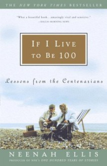 If I Live to Be 100: Lessons from the Centenarians - Neenah Ellis