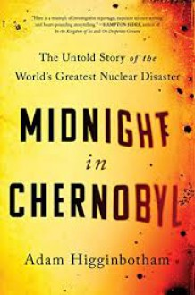 Midnight in Chernobyl: The Untold Story of the World's Greatest Nuclear Disaster - Adam Higginbotham