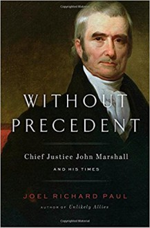 Without Precedent: Chief Justice John Marshall and His Times - Joel Richard Paul