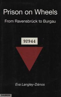Prison on Wheels: From Ravensbrueck Burgau - Eva Langley-Danos