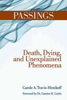 Passings: Death, Dying, and Unexplained Phenomena - Carole A. Travis-Henikoff, Garniss H Curtis