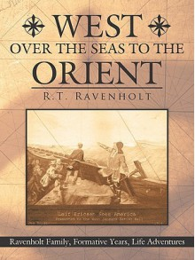West Over the Seas to the Orient: Ravenholt Family, Formative Years, Life Adventures - Ravenholt R. T. Ravenholt, Ravenholt R. T. Ravenholt