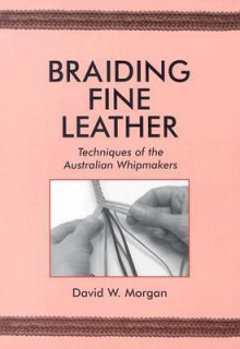 Braiding Fine Leather: Techniques of the Australian Whipmakers - David W. Morgan