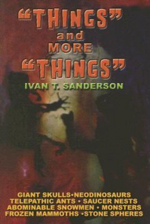 Things and More Things: Myths, Mysteries and Marvels! - Ivan Terence Sanderson