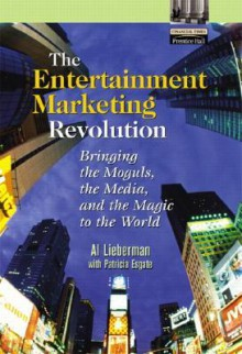 The Entertainment Marketing Revolution: Bringing the Moguls, the Media, and the Magic to the World - Al Lieberman