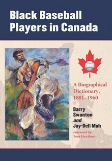Black Baseball Players in Canada: A Biographical Dictionary, 1881-1960 - Barry Swanton, Jay-Dell Mah, Tom Hawthorn