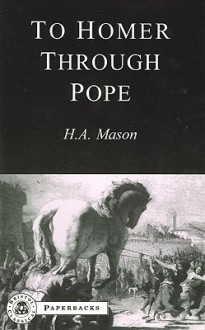To Homer Through Pope (Bristol Classical Paperbacks) (Bristol Classical Paperbacks) - H.A. Mason