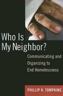 Who Is My Neighbor?: Communicating and Organizing to End Homelessness - Phillip Tompkins