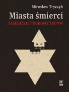 Miasta śmierci. Sąsiedzkie pogromy Żydów - Mirosław Tryczyk