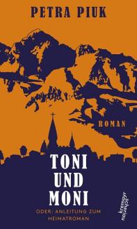 Toni und Moni oder: Anleitung zum Heimatroman - Petra Piuk