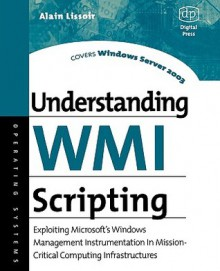 Understanding Wmi Scripting: Exploiting Microsoft's Windows Management Instrumentation in Mission-Critical Computing Infrastructures - Alain Lissoir