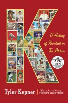 K: A History of Baseball in Ten Pitches - Tyler Kepner