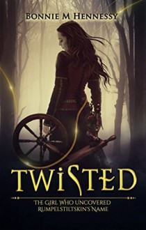 Twisted: The Girl Who Uncovered Rumpelstiltskin's Name - Bonnie M. Hennessy
